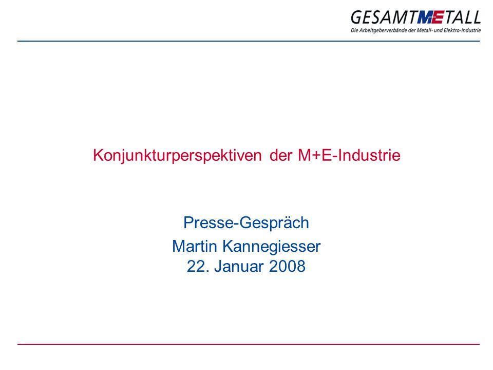 Konjunkturperspektiven der M+E-Industrie Presse-Gespräch Martin Kannegiesser 22. Januar 2008