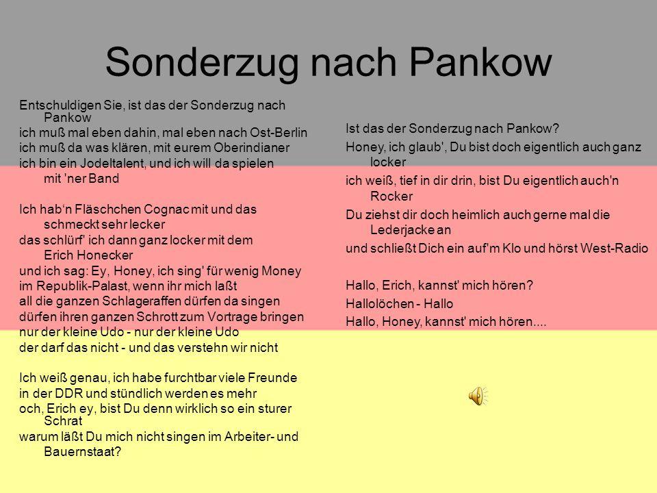 Sonderzug nach Pankow Entschuldigen Sie, ist das der Sonderzug nach Pankow ich muß mal eben dahin, mal eben nach Ost-Berlin ich muß da was klären, mit eurem Oberindianer ich bin ein Jodeltalent, und ich will da spielen mit ner Band Ich hab'n Fläschchen Cognac mit und das schmeckt sehr lecker das schlürf ich dann ganz locker mit dem Erich Honecker und ich sag: Ey, Honey, ich sing für wenig Money im Republik-Palast, wenn ihr mich laßt all die ganzen Schlageraffen dürfen da singen dürfen ihren ganzen Schrott zum Vortrage bringen nur der kleine Udo - nur der kleine Udo der darf das nicht - und das verstehn wir nicht Ich weiß genau, ich habe furchtbar viele Freunde in der DDR und stündlich werden es mehr och, Erich ey, bist Du denn wirklich so ein sturer Schrat warum läßt Du mich nicht singen im Arbeiter- und Bauernstaat.