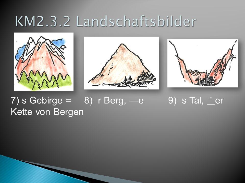 7) s Gebirge =8) r Berg, —e 9) s Tal, ¨ er Kette von Bergen