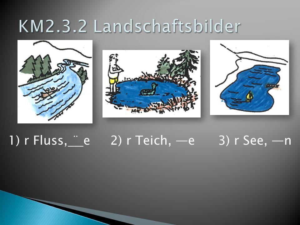 1) r Fluss, ¨ e 2) r Teich, —e3) r See, —n
