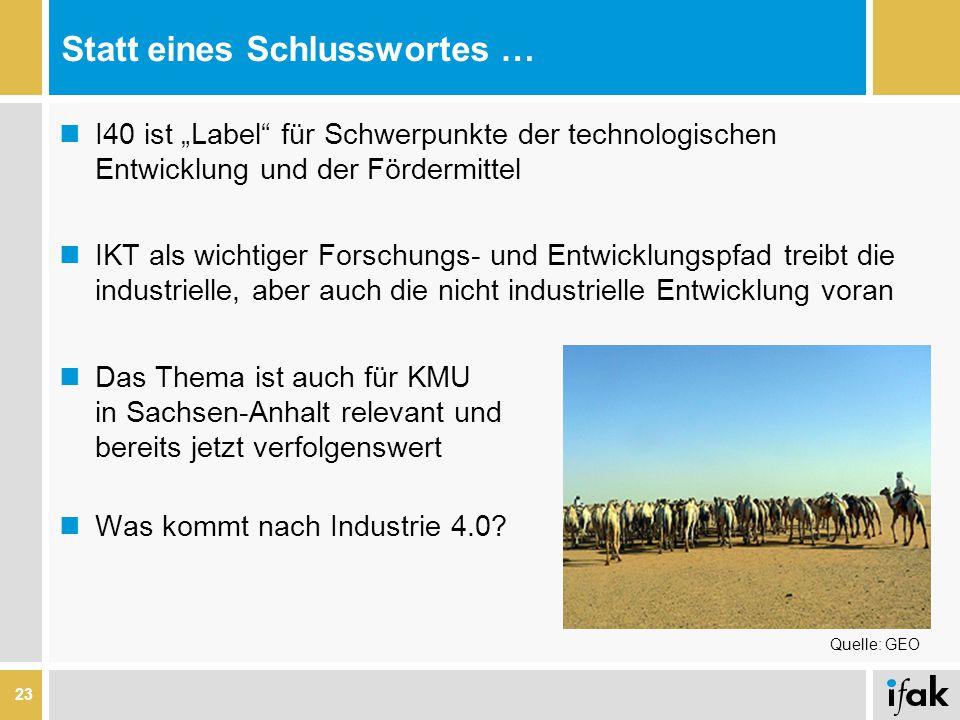 """Statt eines Schlusswortes … 23 I40 ist """"Label für Schwerpunkte der technologischen Entwicklung und der Fördermittel IKT als wichtiger Forschungs- und Entwicklungspfad treibt die industrielle, aber auch die nicht industrielle Entwicklung voran Das Thema ist auch für KMU in Sachsen-Anhalt relevant und bereits jetzt verfolgenswert Was kommt nach Industrie 4.0."""