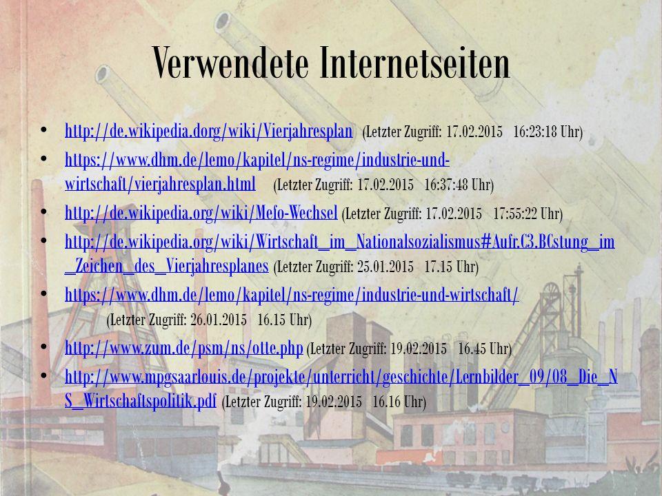 Verwendete Internetseiten http://de.wikipedia.dorg/wiki/Vierjahresplan (Letzter Zugriff: 17.02.2015 16:23:18 Uhr) http://de.wikipedia.dorg/wiki/Vierjahresplan https://www.dhm.de/lemo/kapitel/ns-regime/industrie-und- wirtschaft/vierjahresplan.html (Letzter Zugriff: 17.02.2015 16:37:48 Uhr) https://www.dhm.de/lemo/kapitel/ns-regime/industrie-und- wirtschaft/vierjahresplan.html http://de.wikipedia.org/wiki/Mefo-Wechsel (Letzter Zugriff: 17.02.2015 17:55:22 Uhr) http://de.wikipedia.org/wiki/Mefo-Wechsel http://de.wikipedia.org/wiki/Wirtschaft_im_Nationalsozialismus#Aufr.C3.BCstung_im _Zeichen_des_Vierjahresplanes (Letzter Zugriff: 25.01.2015 17.15 Uhr) http://de.wikipedia.org/wiki/Wirtschaft_im_Nationalsozialismus#Aufr.C3.BCstung_im _Zeichen_des_Vierjahresplanes https://www.dhm.de/lemo/kapitel/ns-regime/industrie-und-wirtschaft/ (Letzter Zugriff: 26.01.2015 16.15 Uhr) https://www.dhm.de/lemo/kapitel/ns-regime/industrie-und-wirtschaft/ http://www.zum.de/psm/ns/otte.php (Letzter Zugriff: 19.02.2015 16.45 Uhr) http://www.zum.de/psm/ns/otte.php http://www.mpgsaarlouis.de/projekte/unterricht/geschichte/Lernbilder_09/08_Die_N S_Wirtschaftspolitik.pdf (Letzter Zugriff: 19.02.2015 16.16 Uhr) http://www.mpgsaarlouis.de/projekte/unterricht/geschichte/Lernbilder_09/08_Die_N S_Wirtschaftspolitik.pdf