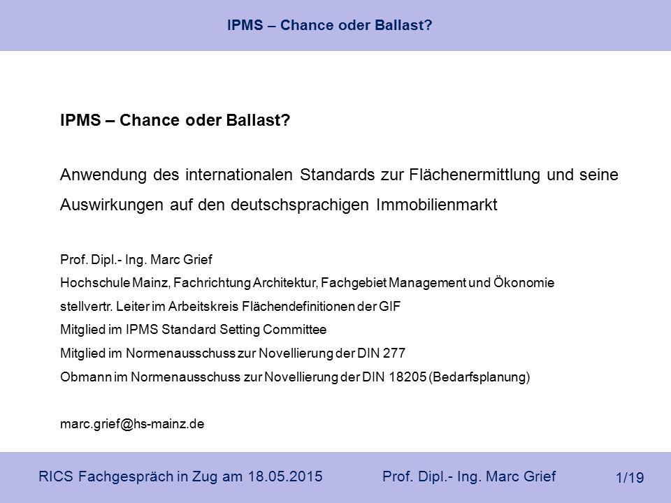 IPMS – Chance oder Ballast? RICS Fachgespräch in Zug am 18.05.2015 Prof. Dipl.- Ing. Marc Grief 1/19 IPMS – Chance oder Ballast? Anwendung des interna