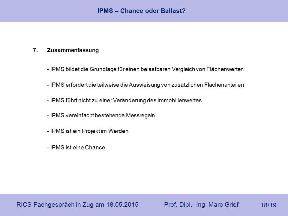 IPMS – Chance oder Ballast? RICS Fachgespräch in Zug am 18.05.2015 Prof. Dipl.- Ing. Marc Grief 18/19 7.Zusammenfassung - IPMS ist eine Chance - IPMS
