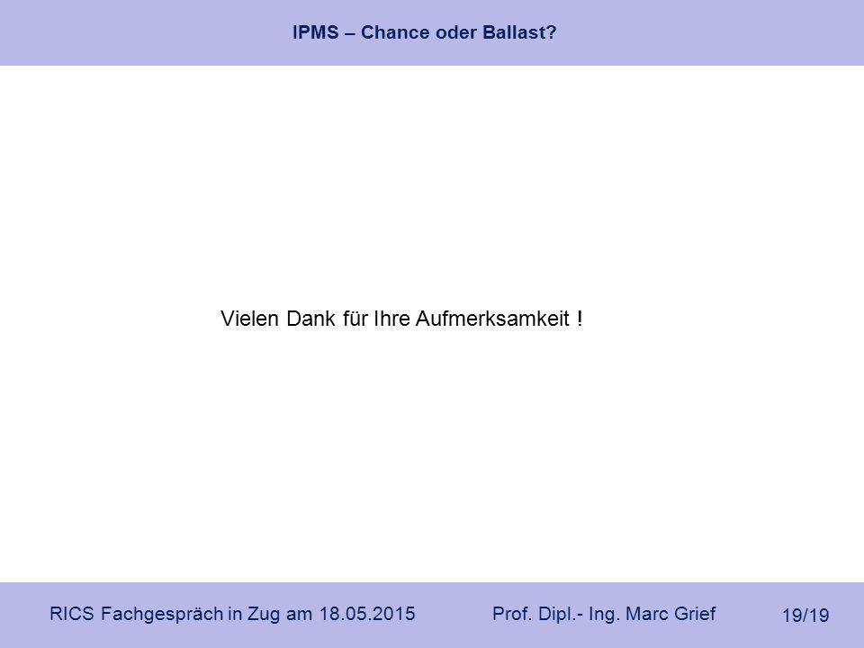 IPMS – Chance oder Ballast? RICS Fachgespräch in Zug am 18.05.2015 Prof. Dipl.- Ing. Marc Grief 19/19 Vielen Dank für Ihre Aufmerksamkeit !
