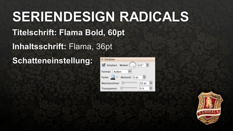 Fullscreen SERIENDESIGN RADICALS Titelschrift: Flama Bold, 60pt Inhaltsschrift: Flama, 36pt Schatteneinstellung: