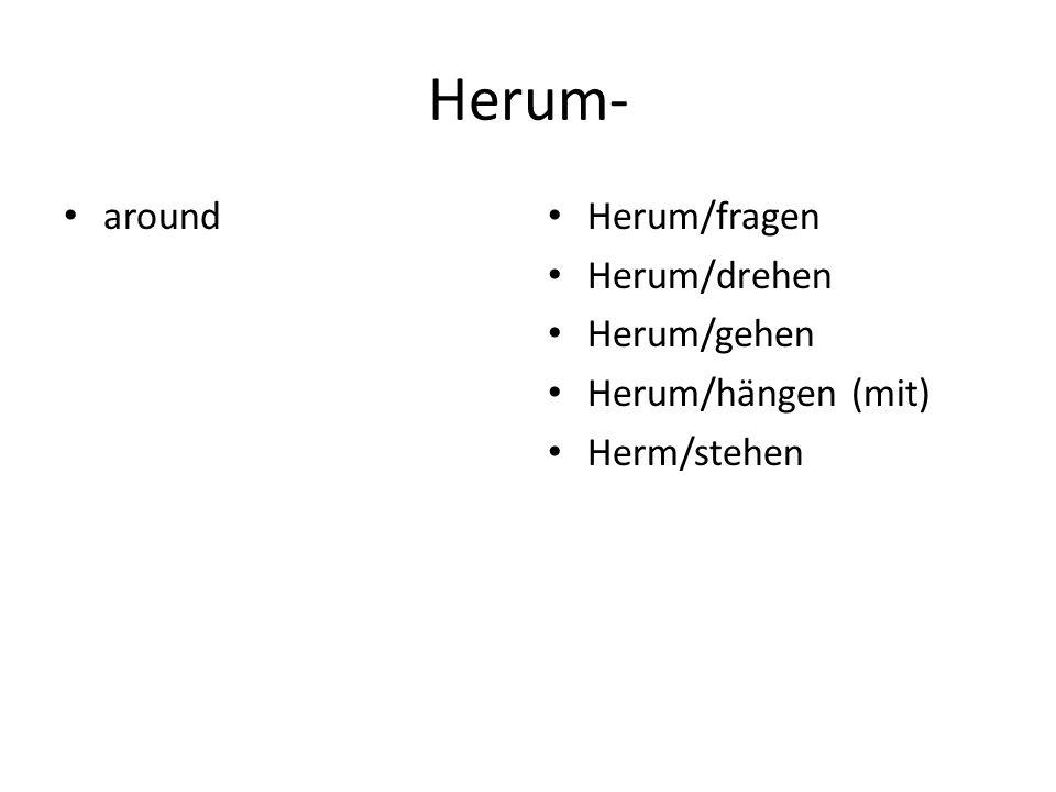 Herum- around Herum/fragen Herum/drehen Herum/gehen Herum/hängen (mit) Herm/stehen