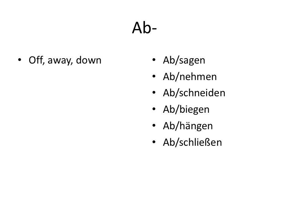 Ab- Off, away, down Ab/sagen Ab/nehmen Ab/schneiden Ab/biegen Ab/hängen Ab/schließen