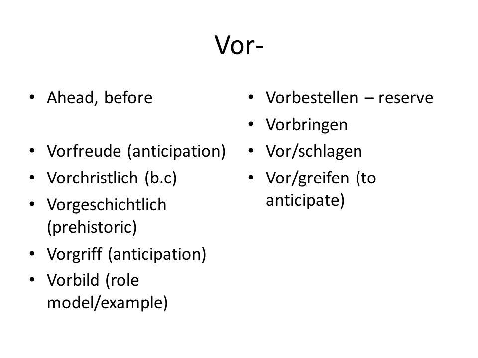 Vor- Ahead, before Vorfreude (anticipation) Vorchristlich (b.c) Vorgeschichtlich (prehistoric) Vorgriff (anticipation) Vorbild (role model/example) Vo