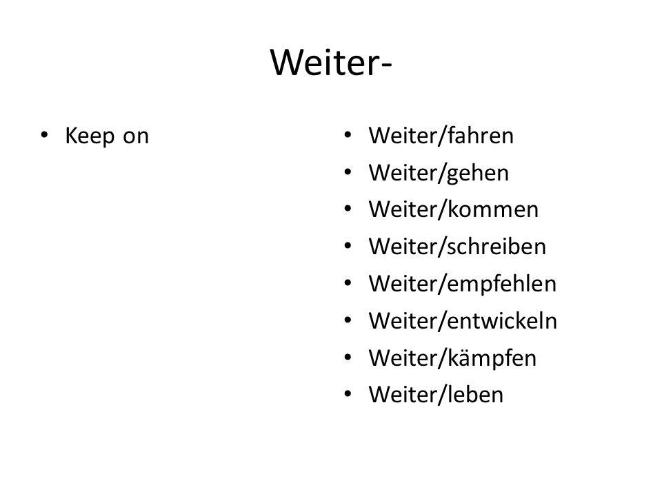 Weiter- Keep on Weiter/fahren Weiter/gehen Weiter/kommen Weiter/schreiben Weiter/empfehlen Weiter/entwickeln Weiter/kämpfen Weiter/leben