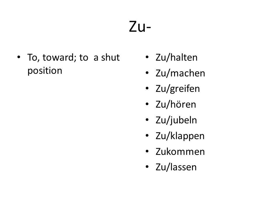 Zu- To, toward; to a shut position Zu/halten Zu/machen Zu/greifen Zu/hören Zu/jubeln Zu/klappen Zukommen Zu/lassen