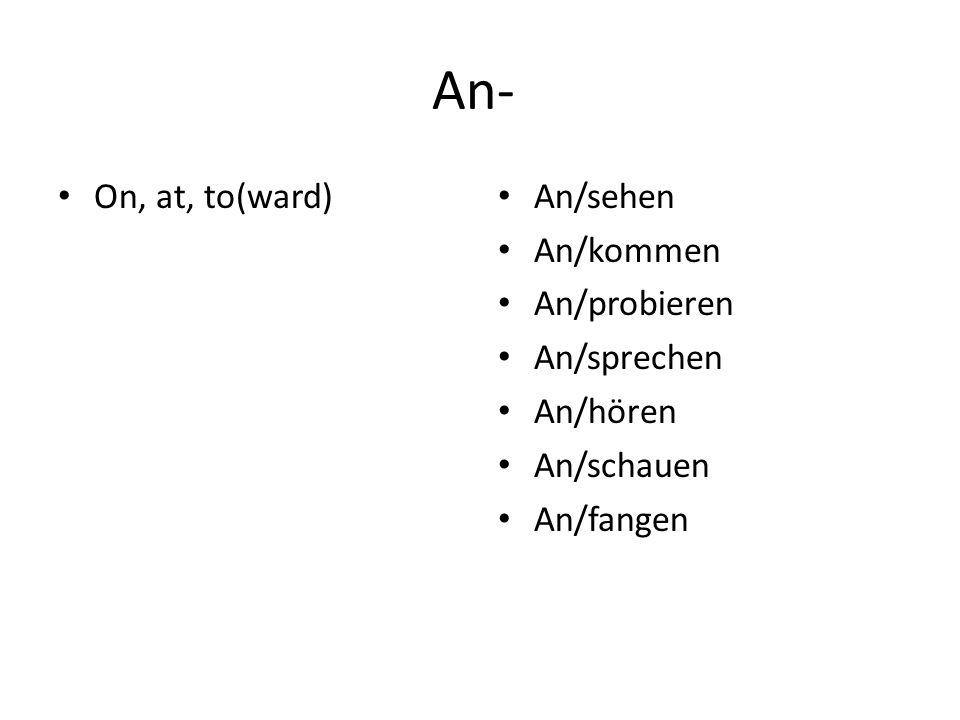 An- On, at, to(ward) An/sehen An/kommen An/probieren An/sprechen An/hören An/schauen An/fangen