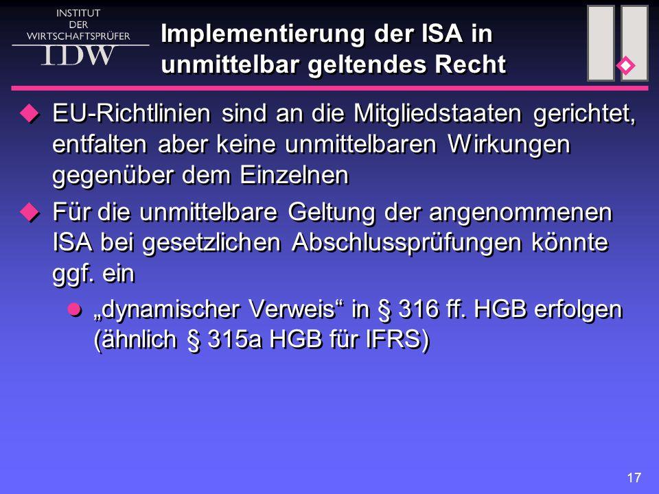 17 Implementierung der ISA in unmittelbar geltendes Recht  EU-Richtlinien sind an die Mitgliedstaaten gerichtet, entfalten aber keine unmittelbaren Wirkungen gegenüber dem Einzelnen  Für die unmittelbare Geltung der angenommenen ISA bei gesetzlichen Abschlussprüfungen könnte ggf.