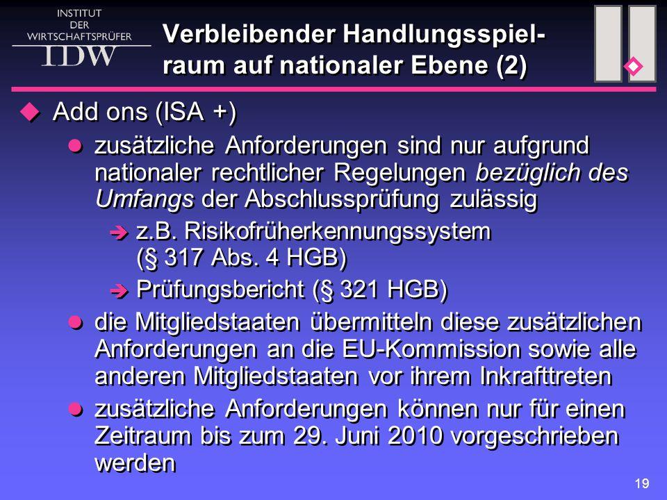 19 Verbleibender Handlungsspiel- raum auf nationaler Ebene (2)  Add ons (ISA +) zusätzliche Anforderungen sind nur aufgrund nationaler rechtlicher Regelungen bezüglich des Umfangs der Abschlussprüfung zulässig  z.B.
