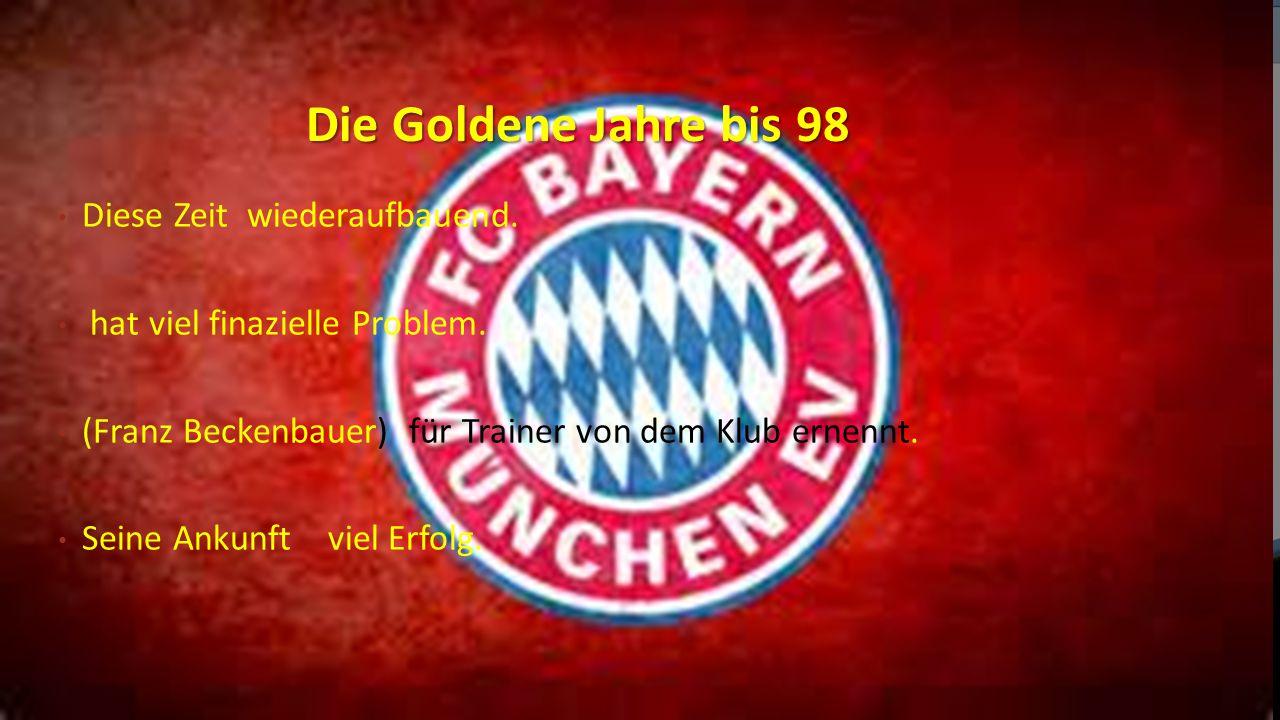 Die Goldene Jahre bis 98 Diese Zeit wiederaufbauend. hat viel finazielle Problem. (Franz Beckenbauer) für Trainer von dem Klub ernennt. Seine Ankunft