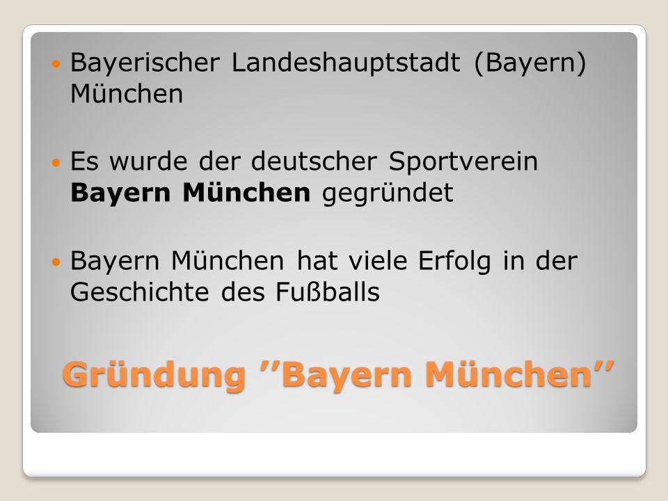 Gründung ''Bayern München'' Bayerischer Landeshauptstadt (Bayern) München Es wurde der deutscher Sportverein Bayern München gegründet Bayern München hat viele Erfolg in der Geschichte des Fußballs