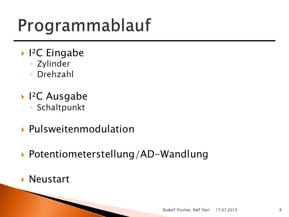  I²C Eingabe ◦ Zylinder ◦ Drehzahl  I²C Ausgabe ◦ Schaltpunkt  Pulsweitenmodulation  Potentiometerstellung/AD-Wandlung  Neustart 17.07.20156Rudolf Fischer, Ralf Feiri