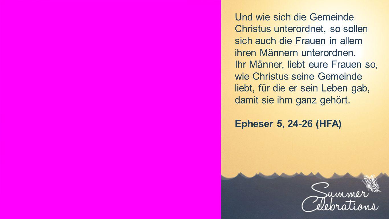 Seiteneinblender Und wie sich die Gemeinde Christus unterordnet, so sollen sich auch die Frauen in allem ihren Männern unterordnen.