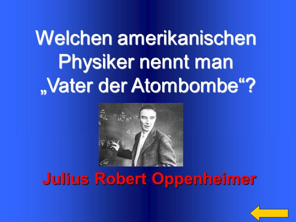 "Welchen amerikanischen Physiker nennt man ""Vater der Atombombe ? Julius Robert Oppenheimer"