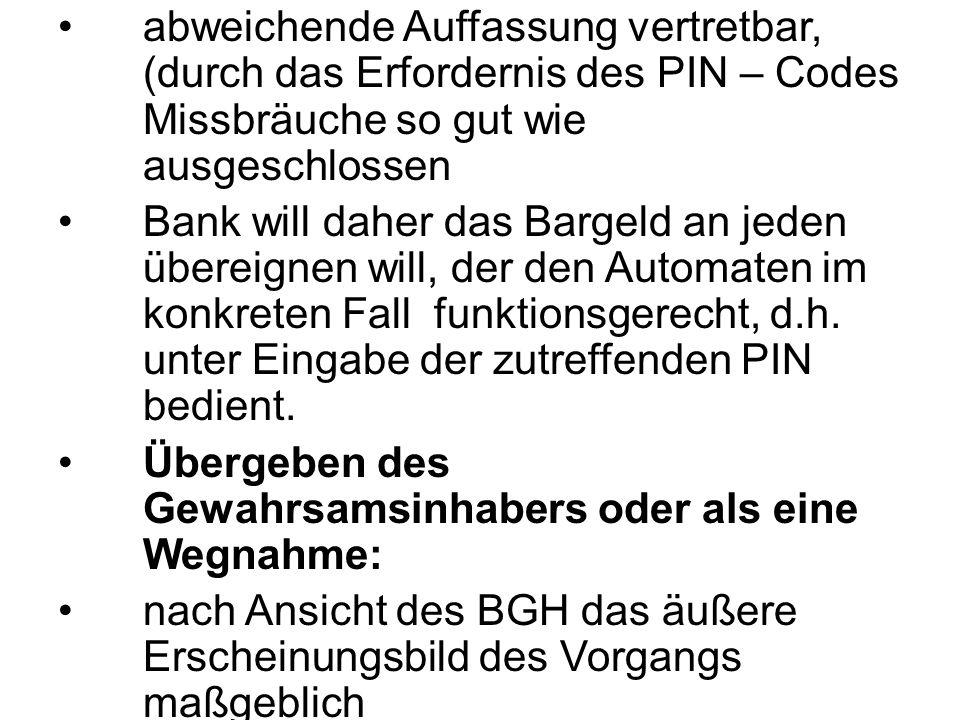 abweichende Auffassung vertretbar, (durch das Erfordernis des PIN – Codes Missbräuche so gut wie ausgeschlossen Bank will daher das Bargeld an jeden ü