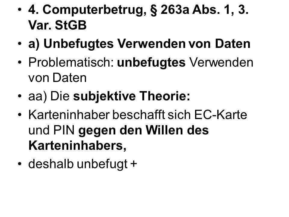 4. Computerbetrug, § 263a Abs. 1, 3. Var. StGB a) Unbefugtes Verwenden von Daten Problematisch: unbefugtes Verwenden von Daten aa) Die subjektive Theo