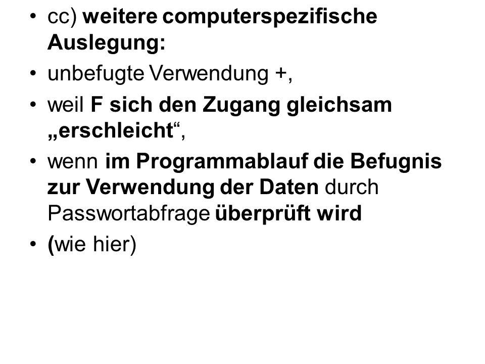 """cc) weitere computerspezifische Auslegung: unbefugte Verwendung +, weil F sich den Zugang gleichsam """"erschleicht"""", wenn im Programmablauf die Befugnis"""