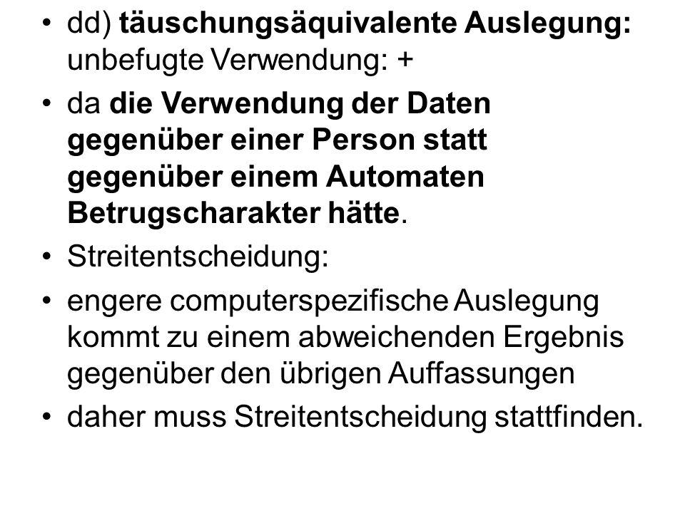 dd) täuschungsäquivalente Auslegung: unbefugte Verwendung: + da die Verwendung der Daten gegenüber einer Person statt gegenüber einem Automaten Betrug