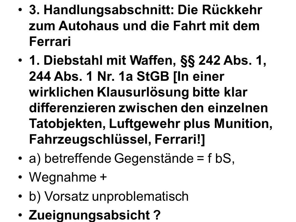 3. Handlungsabschnitt: Die Rückkehr zum Autohaus und die Fahrt mit dem Ferrari 1. Diebstahl mit Waffen, §§ 242 Abs. 1, 244 Abs. 1 Nr. 1a StGB [In eine