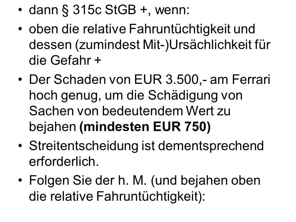 dann § 315c StGB +, wenn: oben die relative Fahruntüchtigkeit und dessen (zumindest Mit-)Ursächlichkeit für die Gefahr + Der Schaden von EUR 3.500,- a