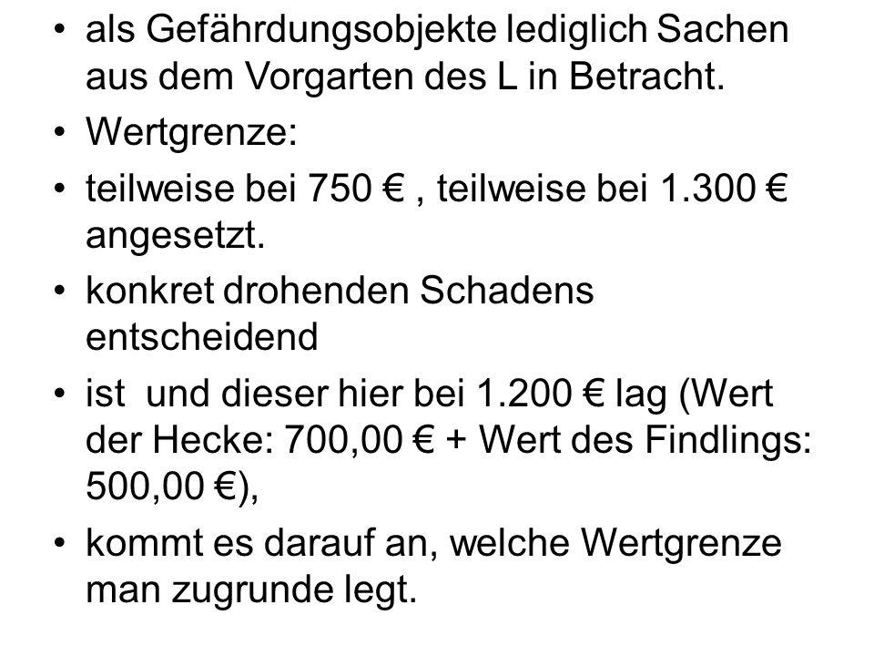 als Gefährdungsobjekte lediglich Sachen aus dem Vorgarten des L in Betracht. Wertgrenze: teilweise bei 750 €, teilweise bei 1.300 € angesetzt. konkret