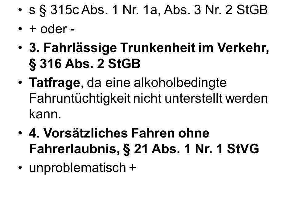 s § 315c Abs. 1 Nr. 1a, Abs. 3 Nr. 2 StGB + oder - 3. Fahrlässige Trunkenheit im Verkehr, § 316 Abs. 2 StGB Tatfrage, da eine alkoholbedingte Fahruntü