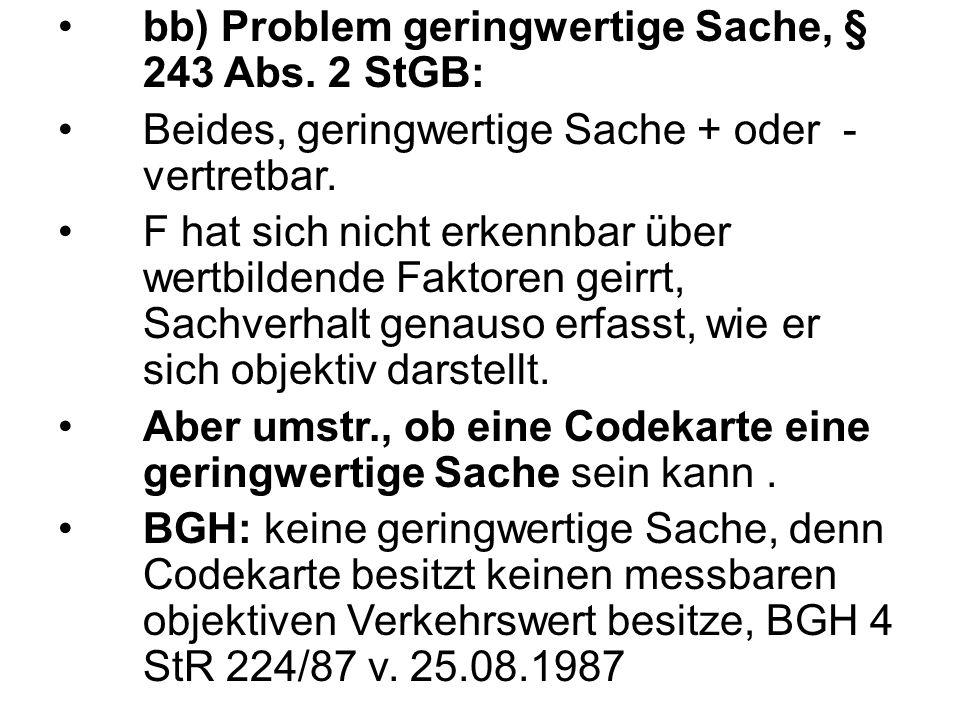 bb) Problem geringwertige Sache, § 243 Abs. 2 StGB: Beides, geringwertige Sache + oder - vertretbar. F hat sich nicht erkennbar über wertbildende Fakt