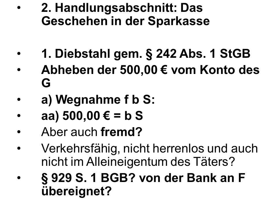 2. Handlungsabschnitt: Das Geschehen in der Sparkasse 1. Diebstahl gem. § 242 Abs. 1 StGB Abheben der 500,00 € vom Konto des G a) Wegnahme f b S: aa)