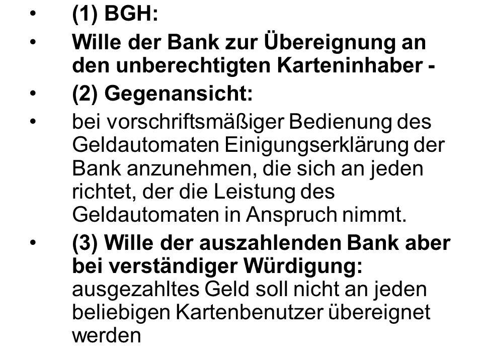 (1) BGH: Wille der Bank zur Übereignung an den unberechtigten Karteninhaber - (2) Gegenansicht: bei vorschriftsmäßiger Bedienung des Geldautomaten Ein