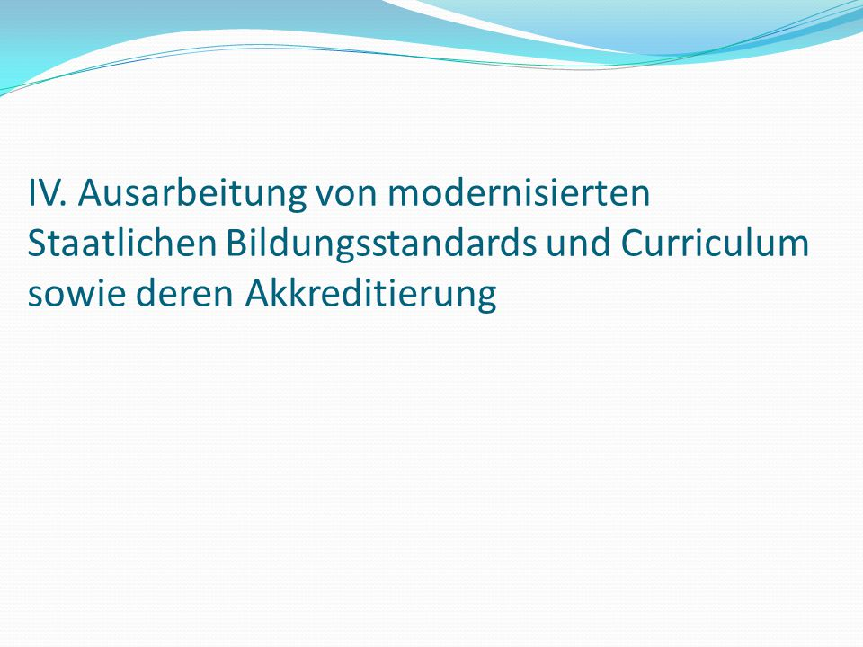 IV. Ausarbeitung von modernisierten Staatlichen Bildungsstandards und Curriculum sowie deren Akkreditierung