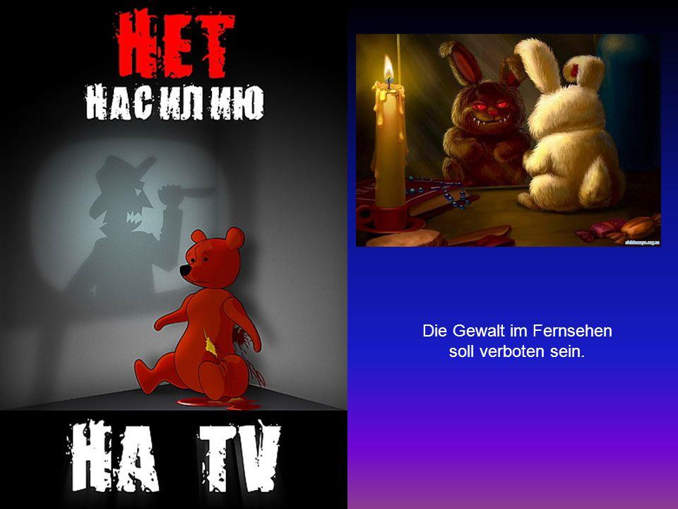 Die Gewalt im Fernsehen soll verboten sein.