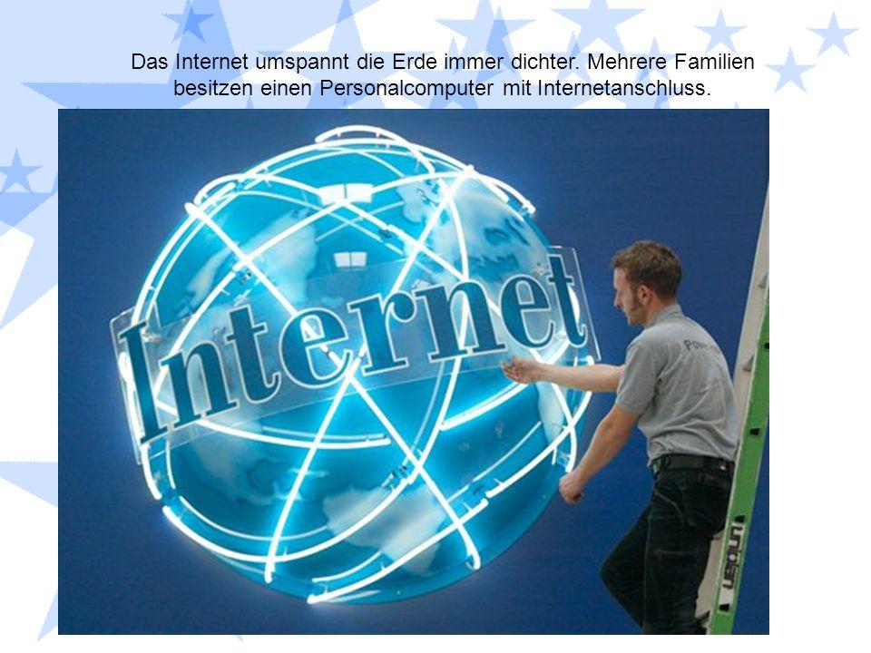 Das Internet umspannt die Erde immer dichter. Mehrere Familien besitzen einen Personalcomputer mit Internetanschluss.