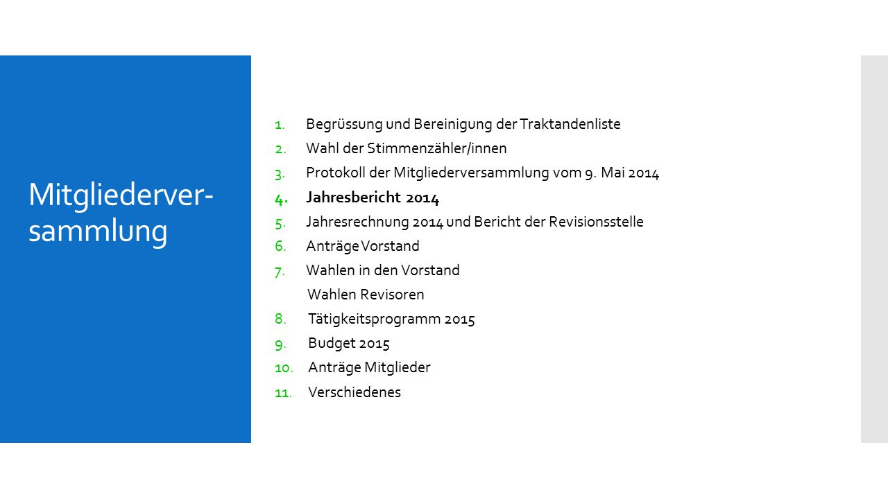 Mitgliederver- sammlung 1.Begrüssung und Bereinigung der Traktandenliste 2.Wahl der Stimmenzähler/innen 3.Protokoll der Mitgliederversammlung vom 9. M