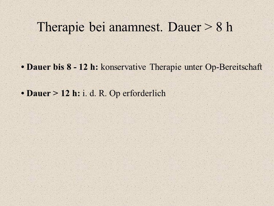 Therapie bei anamnest. Dauer > 8 h Dauer bis 8 - 12 h: konservative Therapie unter Op-Bereitschaft Dauer > 12 h: i. d. R. Op erforderlich