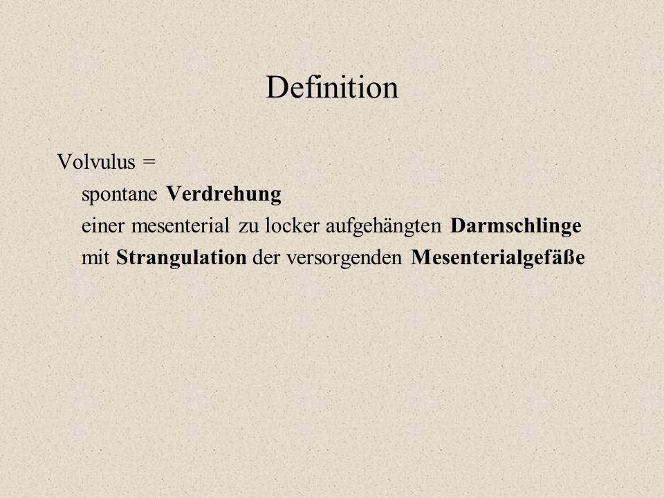 Definition Volvulus = spontane Verdrehung einer mesenterial zu locker aufgehängten Darmschlinge mit Strangulation der versorgenden Mesenterialgefäße