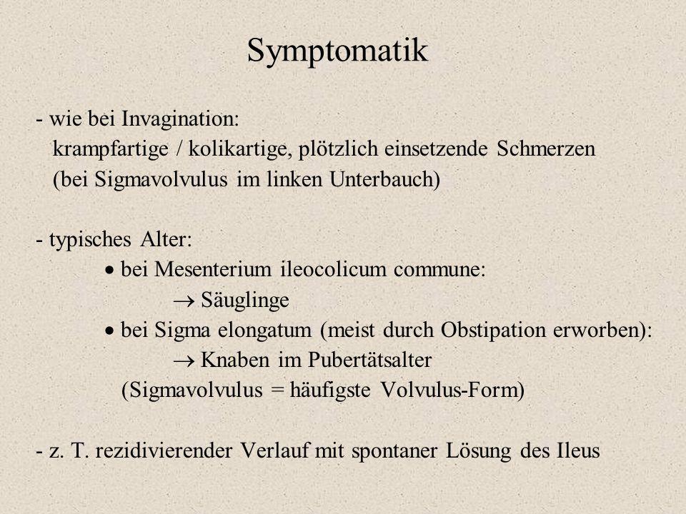 Symptomatik - wie bei Invagination: krampfartige / kolikartige, plötzlich einsetzende Schmerzen (bei Sigmavolvulus im linken Unterbauch) - typisches A