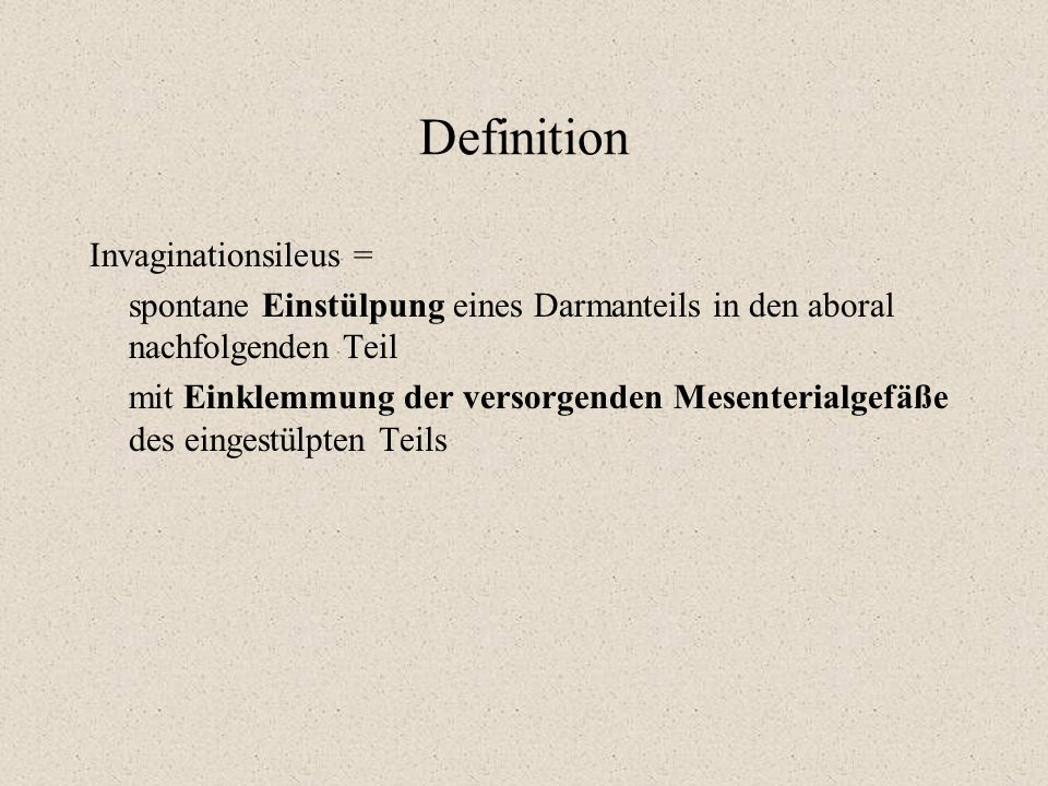 Definition Invaginationsileus = spontane Einstülpung eines Darmanteils in den aboral nachfolgenden Teil mit Einklemmung der versorgenden Mesenterialge