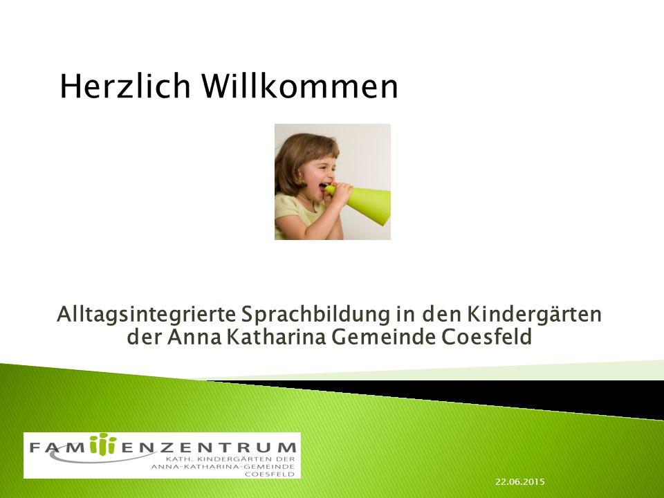 22.06.2015 Herzlich Willkommen Alltagsintegrierte Sprachbildung in den Kindergärten der Anna Katharina Gemeinde Coesfeld