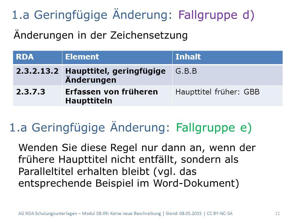 AG RDA Schulungsunterlagen – Modul 5B.09: Keine neue Beschreibung | Stand: 08.05.2015 | CC BY-NC-SA11 RDAElementInhalt 2.3.2.13.2Haupttitel, geringfügige Änderungen G.B.B 2.3.7.3Erfassen von früheren Haupttiteln Haupttitel früher: GBB 1.a Geringfügige Änderung: Fallgruppe d) Änderungen in der Zeichensetzung Wenden Sie diese Regel nur dann an, wenn der frühere Haupttitel nicht entfällt, sondern als Paralleltitel erhalten bleibt (vgl.
