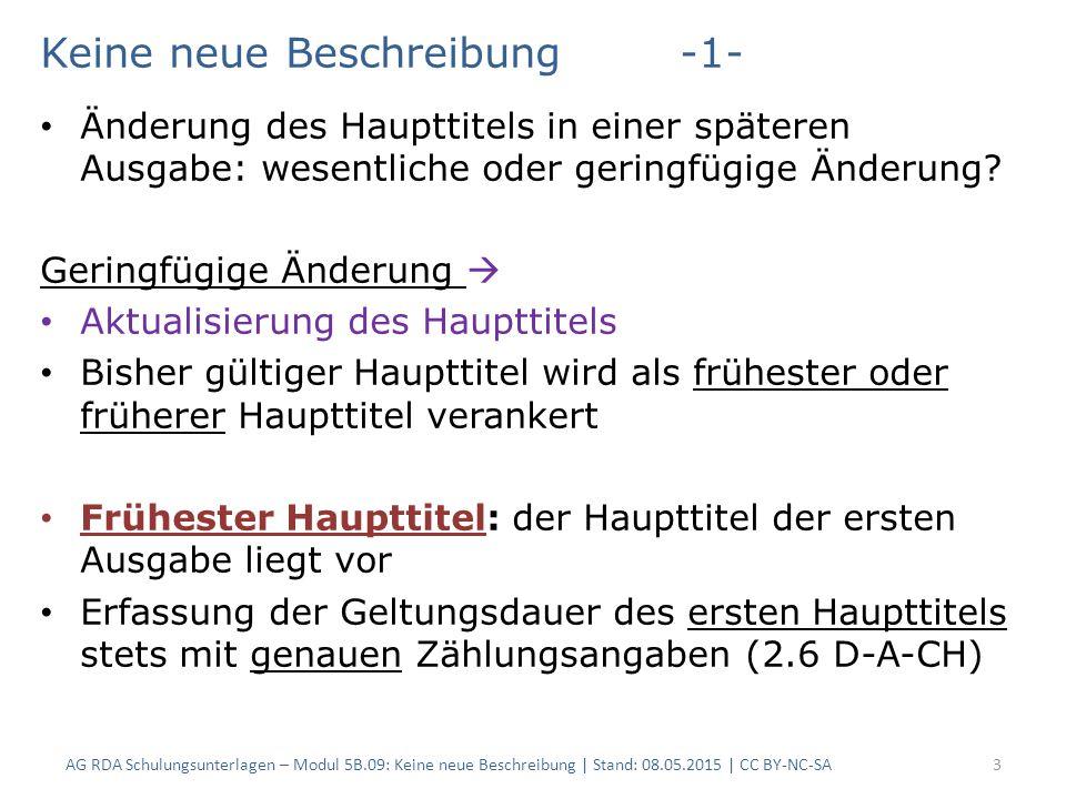 AG RDA Schulungsunterlagen – Modul 5B.09: Keine neue Beschreibung   Stand: 08.05.2015   CC BY-NC-SA14 RDAElementInhalt 2.3.2.13.2Haupttitel, geringfügige Änderungen Veranstaltungsverzeichnis / Universität Osnabrück 2.3.7.3Erfassen von früheren Haupttiteln Haupttitel früher: Veranstaltungs- und Personalverzeichnis / Universität Osnabrück 1.a Geringfügige Änderung: Fallgruppe g) Änderung nach einem regelmäßigen Schema Und: Änderung des Haupttitel, die kürzer als ein Jahr besteht Vgl.
