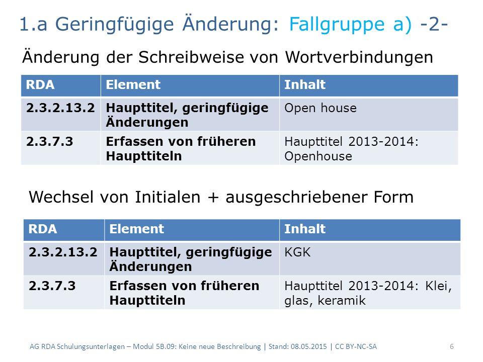 AG RDA Schulungsunterlagen – Modul 5B.09: Keine neue Beschreibung | Stand: 08.05.2015 | CC BY-NC-SA6 RDAElementInhalt 2.3.2.13.2Haupttitel, geringfügige Änderungen Open house 2.3.7.3Erfassen von früheren Haupttiteln Haupttitel 2013-2014: Openhouse 1.a Geringfügige Änderung: Fallgruppe a) -2- Änderung der Schreibweise von Wortverbindungen Wechsel von Initialen + ausgeschriebener Form RDAElementInhalt 2.3.2.13.2Haupttitel, geringfügige Änderungen KGK 2.3.7.3Erfassen von früheren Haupttiteln Haupttitel 2013-2014: Klei, glas, keramik