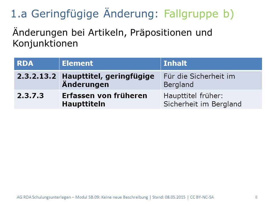 AG RDA Schulungsunterlagen – Modul 5B.09: Keine neue Beschreibung | Stand: 08.05.2015 | CC BY-NC-SA8 RDAElementInhalt 2.3.2.13.2Haupttitel, geringfügige Änderungen Für die Sicherheit im Bergland 2.3.7.3Erfassen von früheren Haupttiteln Haupttitel früher: Sicherheit im Bergland 1.a Geringfügige Änderung: Fallgruppe b) Änderungen bei Artikeln, Präpositionen und Konjunktionen