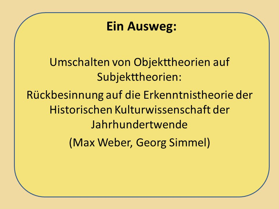 Ein Ausweg: Umschalten von Objekttheorien auf Subjekttheorien: Rückbesinnung auf die Erkenntnistheorie der Historischen Kulturwissenschaft der Jahrhundertwende (Max Weber, Georg Simmel)
