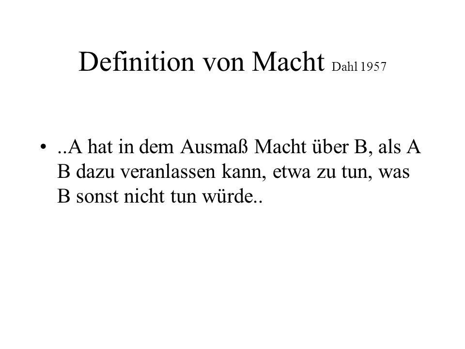 Definition von Macht Dahl 1957..A hat in dem Ausmaß Macht über B, als A B dazu veranlassen kann, etwa zu tun, was B sonst nicht tun würde..
