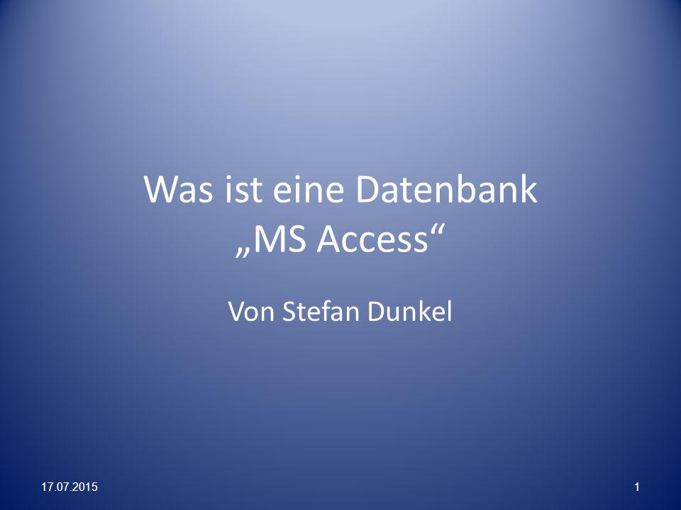 """Was ist eine Datenbank """"MS Access"""" Von Stefan Dunkel 17.07.20151"""